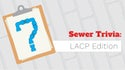 Sewer Trivia: LACP Edition